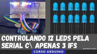 ARDUÍNO #45: CONTROLANDO 12 LEDS PELA SERIAL COM APENAS 3 IFs
