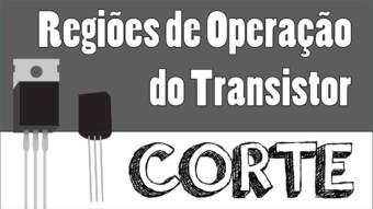 Transistor #18 – Regiões de Operação do Transistor: Corte