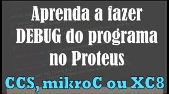 PIC #15: CCS, mikroC ou XC8 – Aprenda a fazer Debug do programa no Proteus